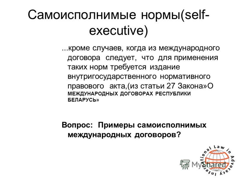 Самоисполнимые нормы(self- executive)...кроме случаев, когда из международного договора следует, что для применения таких норм требуется издание внутригосударственного нормативного правового акта,(из статьи 27 Закона»О МЕЖДУНАРОДНЫХ ДОГОВОРАХ РЕСПУБЛ