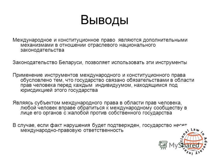 Выводы Международное и конституционное право являются дополнительными механизмами в отношении отраслевого национального законодательства Законодательство Беларуси, позволяет использовать эти инструменты Применение инструментов международного и консти