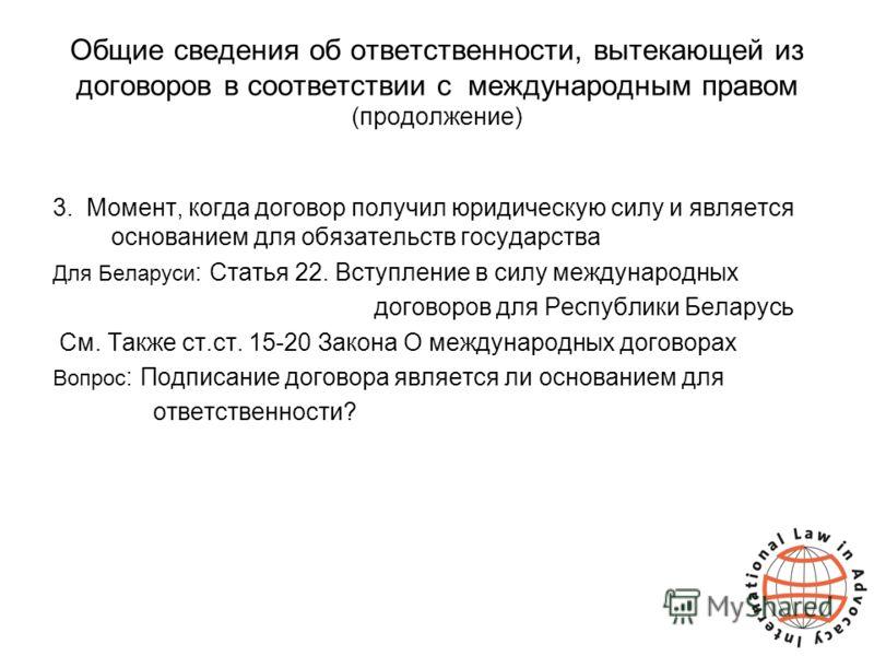 Общие сведения об ответственности, вытекающей из договоров в соответствии с международным правом (продолжение) 3. Момент, когда договор получил юридическую силу и является основанием для обязательств государства Для Беларуси : Статья 22. Вступление в