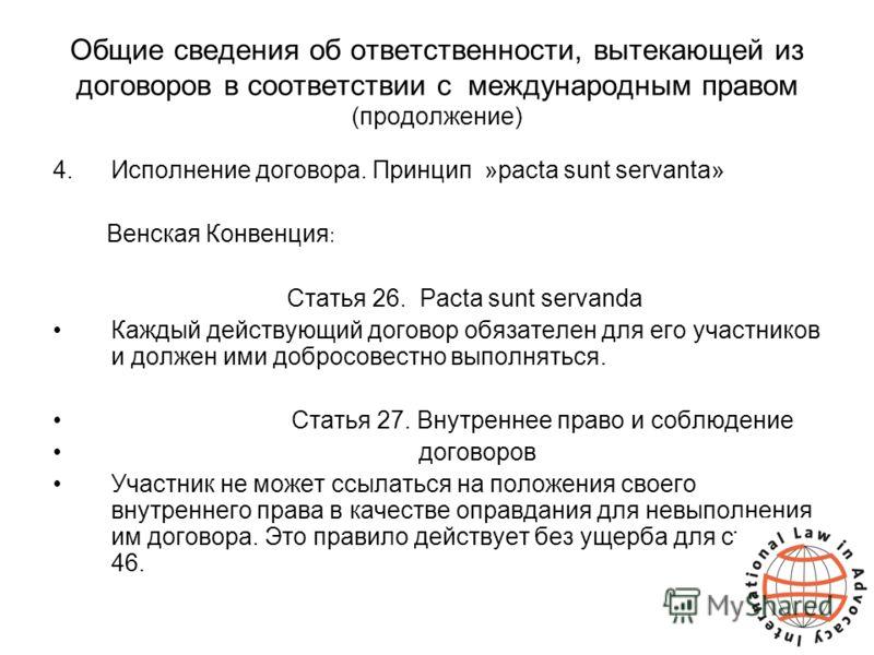 Общие сведения об ответственности, вытекающей из договоров в соответствии с международным правом (продолжение) 4.Исполнение договора. Принцип »pacta sunt servanta» Венская Конвенция : Статья 26. Pacta sunt servanda Каждый действующий договор обязател