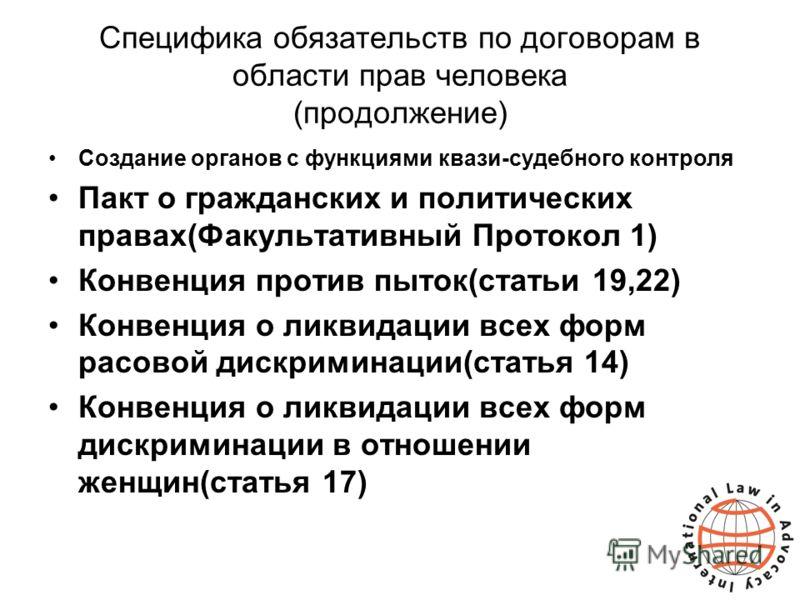 Специфика обязательств по договорам в области прав человека (продолжение) Создание органов с функциями квази-судебного контроля Пакт о гражданских и политических правах(Факультативный Протокол 1) Конвенция против пыток(статьи 19,22) Конвенция о ликви