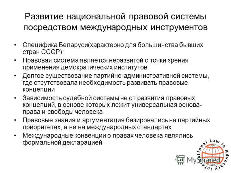 Развитие национальной правовой системы посредством международных инструментов Специфика Беларуси(характерно для большинства бывших стран СССР): Правовая система является неразвитой с точки зрения применения демократических институтов Долгое существов