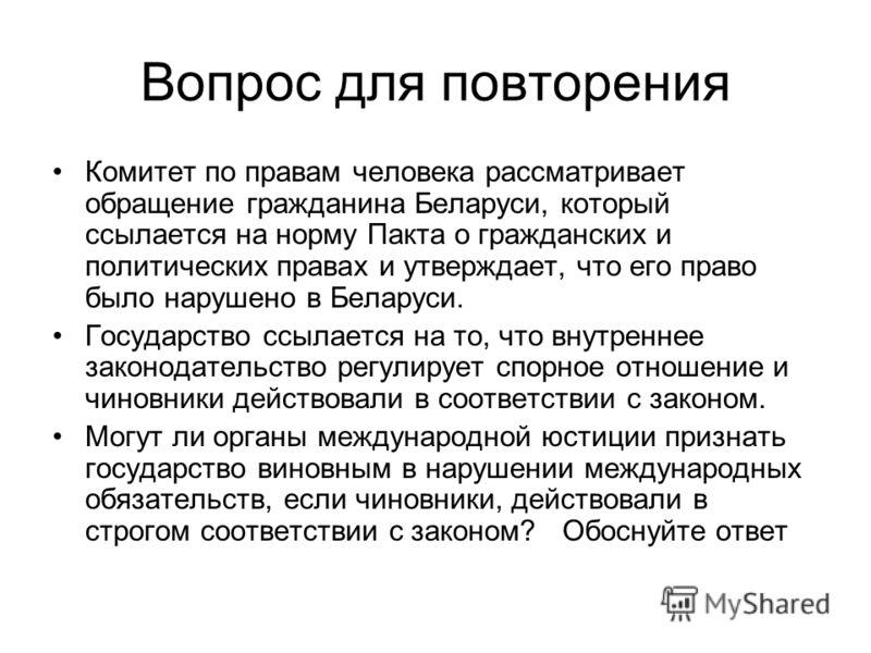 Вопрос для повторения Комитет по правам человека рассматривает обращение гражданина Беларуси, который ссылается на норму Пакта о гражданских и политических правах и утверждает, что его право было нарушено в Беларуси. Государство ссылается на то, что