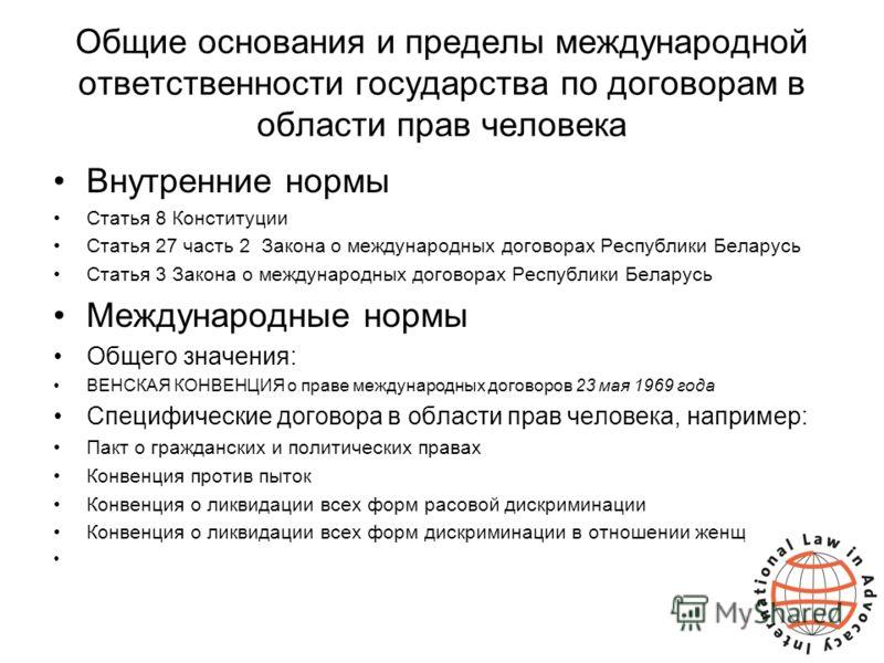Общие основания и пределы международной ответственности государства по договорам в области прав человека Внутренние нормы Статья 8 Конституции Статья 27 часть 2 Закона о международных договорах Республики Беларусь Статья 3 Закона о международных дого