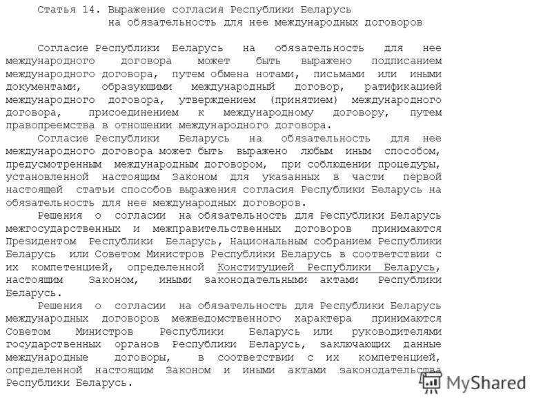 Статья 14. Выражение согласия Республики Беларусь на обязательность для нее международных договоров Согласие Республики Беларусь на обязательность для нее международного договора может быть выражено подписанием международного договора, путем обмена н