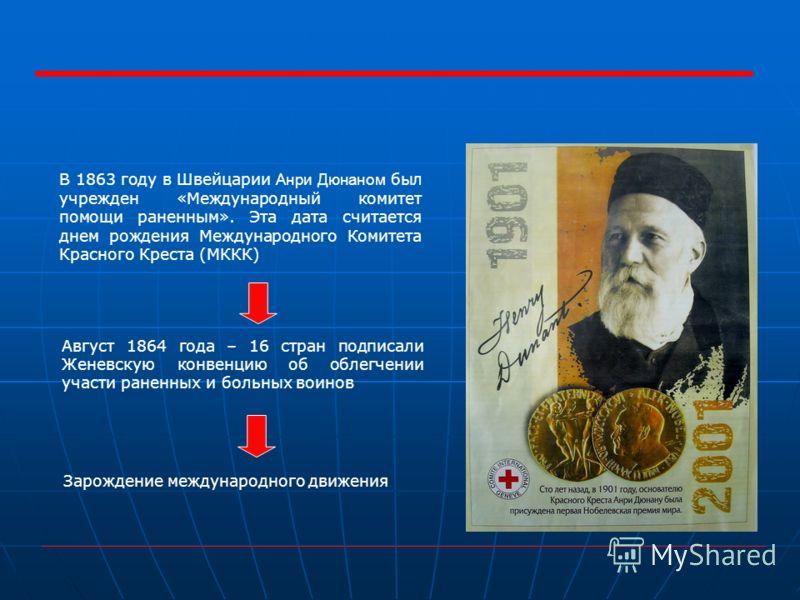 В 1863 году в Швейцарии Анри Дюнаном был учрежден «Международный комитет помощи раненным». Эта дата считается днем рождения Международного Комитета Красного Креста (МККК) Август 1864 года – 16 стран подписали Женевскую конвенцию об облегчении участи