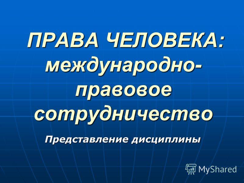 ПРАВА ЧЕЛОВЕКА: международно- правовое сотрудничество ПРАВА ЧЕЛОВЕКА: международно- правовое сотрудничество Представление дисциплины