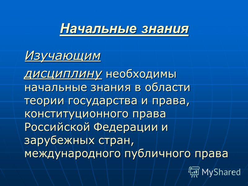 7 Начальные знания Изучающим дисциплину необходимы начальные знания в области теории государства и права, конституционного права Российской Федерации и зарубежных стран, международного публичного права