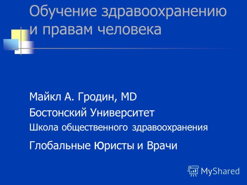 Обучение здравоохранению и правам человека Майкл А. Гродин, MD Бостонский Университет Школа общественного здравоохранения Глобальные ю ристы и Врачи
