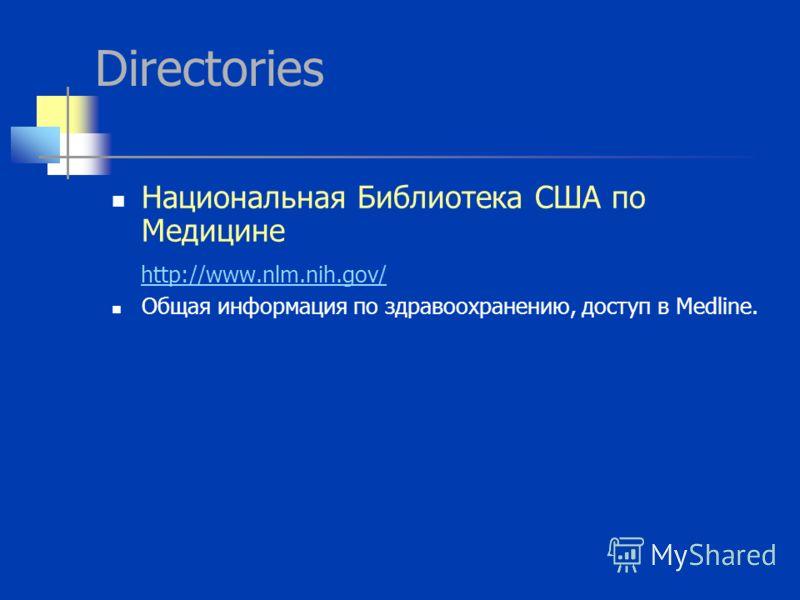 Directories Национальная Библиотека США по Медицине http://www.nlm.nih.gov/ Общая информация по здравоохранению, доступ в Medline.