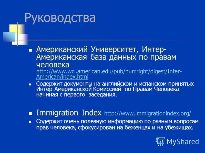 Руководства Американский Университет, Интер- Американская база данных по правам человека http://www.wcl.american.edu/pub/humright/digest/Inter- American/index.html http://www.wcl.american.edu/pub/humright/digest/Inter- American/index.html Содержит до