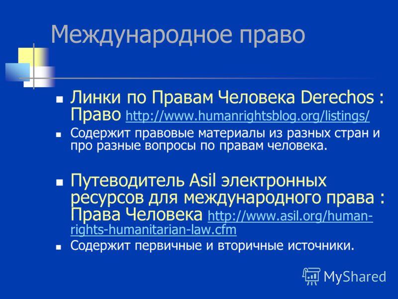 Международное право Линки по Правам Человека Derechos : Право http://www.humanrightsblog.org/listings/ http://www.humanrightsblog.org/listings/ Содержит правовые материалы из разных стран и про разные вопросы по правам человека. Путеводитель Asil эле