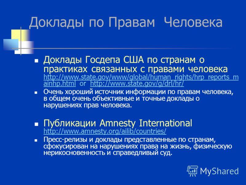 Доклады по Правам Человека Доклады Госдепа США по странам о практиках связанных с правами человека http://www.state.gov/www/global/human_rights/hrp_reports_m ainhp.html or http://www.state.gov/g/drl/hr/ http://www.state.gov/www/global/human_rights/hr