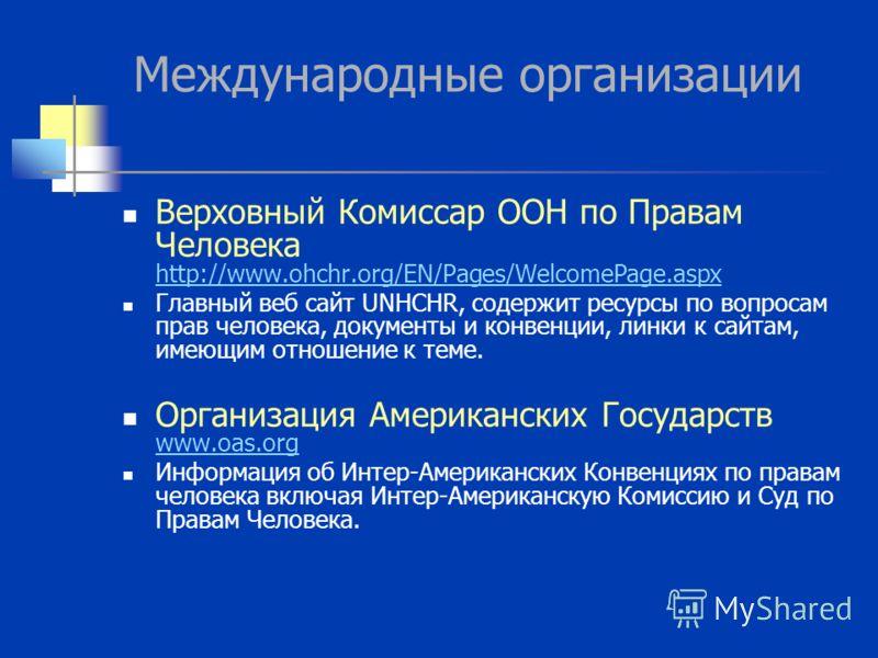 Международные организации Верховный Комиссар ООН по Правам Человека http://www.ohchr.org/EN/Pages/WelcomePage.aspx http://www.ohchr.org/EN/Pages/WelcomePage.aspx Главный веб сайт UNHCHR, содержит ресурсы по вопросам прав человека, документы и конвенц