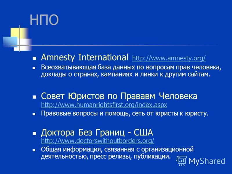 НПО Amnesty International http://www.amnesty.org/ http://www.amnesty.org/ Всеохватывающая база данных по вопросам прав человека, доклады о странах, кампаниях и линки к другим сайтам. Совет ю ристов по Прававм Человека http://www.humanrightsfirst.org/