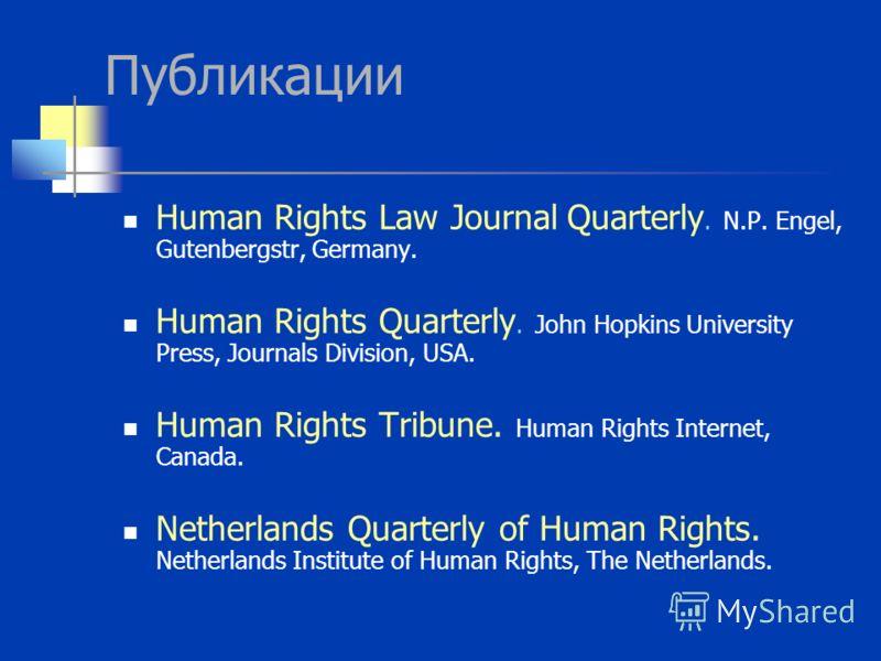 Публикации Human Rights Law Journal Quarterly. N.P. Engel, Gutenbergstr, Germany. Human Rights Quarterly. John Hopkins University Press, Journals Division, USA. Human Rights Tribune. Human Rights Internet, Canada. Netherlands Quarterly of Human Right