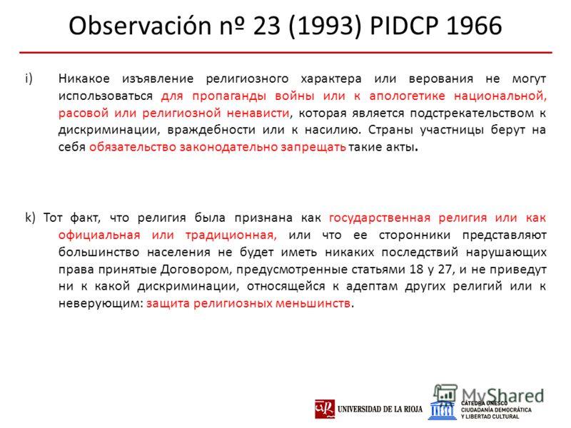 Observación nº 23 (1993) PIDCP 1966 i)Никакое изъявление религиозного характера или верования не могут использоваться для пропаганды войны или к апологетике национальной, расовой или религиозной ненависти, которая является подстрекательством к дискри