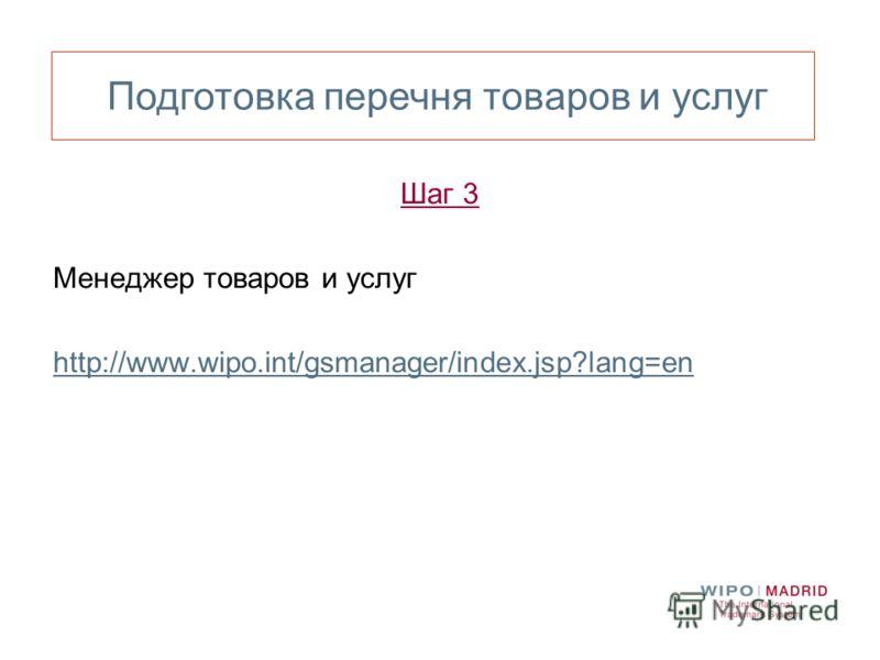 Шаг 3 Менеджер товаров и услуг http://www.wipo.int/gsmanager/index.jsp?lang=en Подготовка перечня товаров и услуг