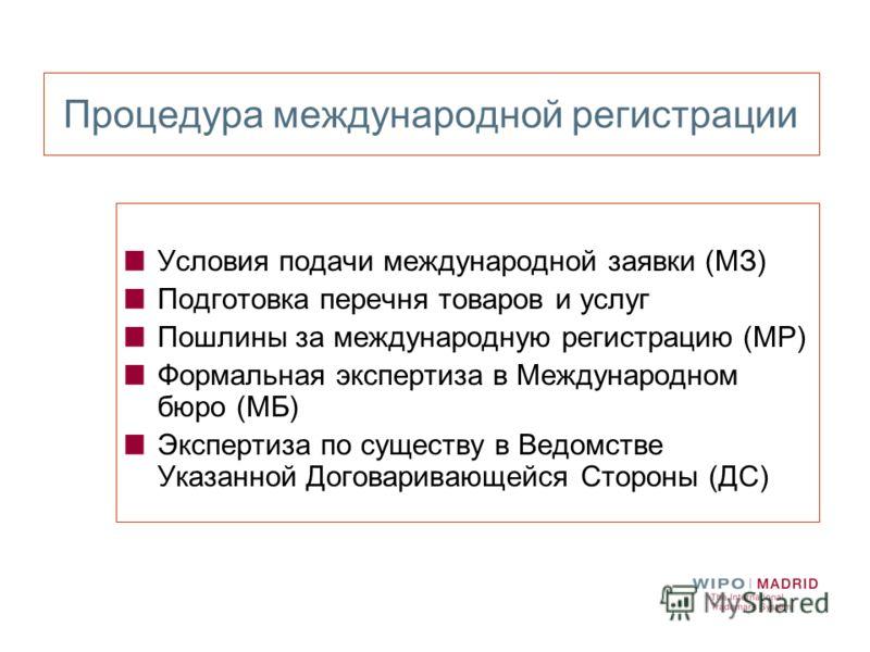 Процедура международной регистрации Условия подачи международной заявки (МЗ) Подготовка перечня товаров и услуг Пошлины за международную регистрацию (МР) Формальная экспертиза в Международном бюро (МБ) Экспертиза по существу в Ведомстве Указанной Дог
