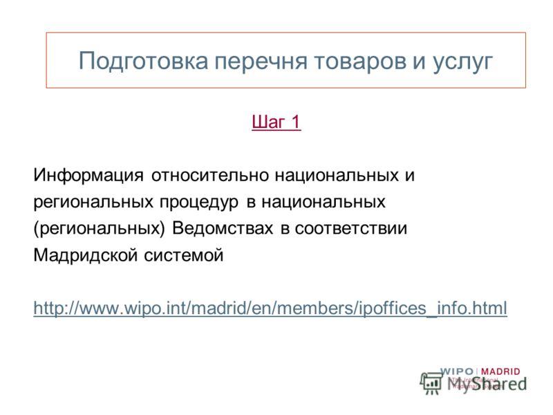 Подготовка перечня товаров и услуг Шаг 1 Информация относительно национальных и региональных процедур в национальных (региональных) Ведомствах в соответствии Мадридской системой http://www.wipo.int/madrid/en/members/ipoffices_info.html