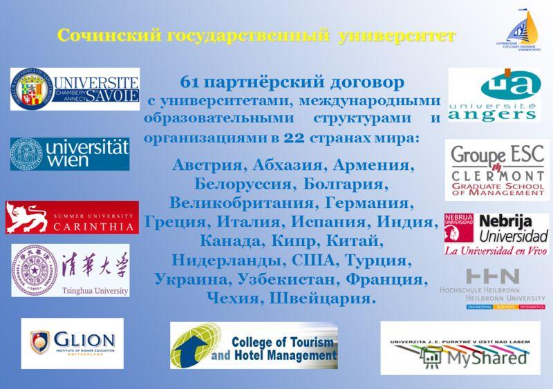 Сочинский государственный университет 61 партнёрский договор с университетами, международными образовательными структурами и организациями в 22 странах мира: Австрия, Абхазия, Армения, Белоруссия, Болгария, Великобритания, Германия, Греция, Италия, И
