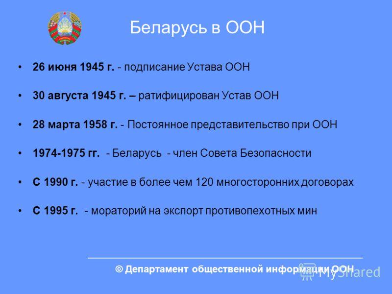 © Департамент общественной информации ООН Беларусь в ООН 26 июня 1945 г. - подписание Устава ООН 30 августа 1945 г. – ратифицирован Устав ООН 28 марта 1958 г. - Постоянное представительство при ООН 1974-1975 гг. - Беларусь - член Совета Безопасности