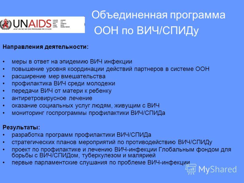 Объединенная программа ООН по ВИЧ/СПИДу Направления деятельности: меры в ответ на эпидемию ВИЧ инфекции повышение уровня координации действий партнеров в системе ООН расширение мер вмешательства профилактика ВИЧ среди молодежи передачи ВИЧ от матери