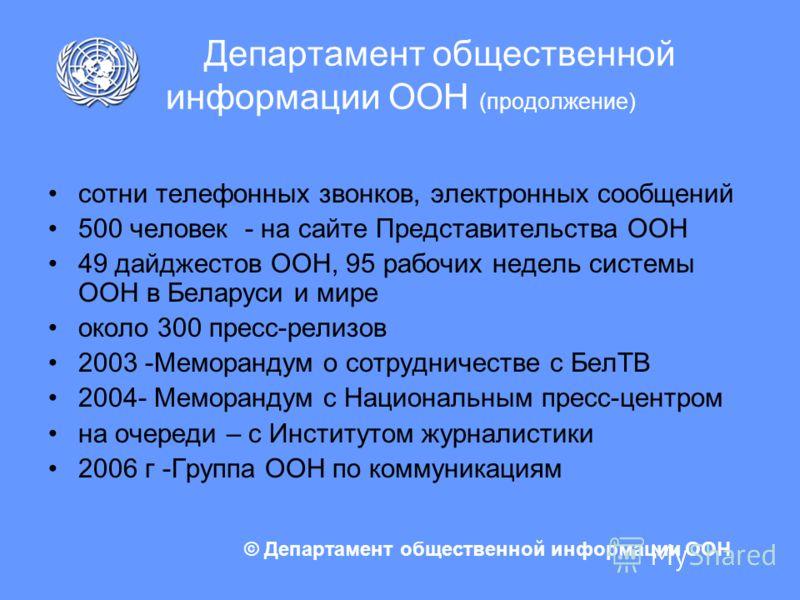 Департамент общественной информации ООН (продолжение) сотни телефонных звонков, электронных сообщений 500 человек - на сайте Представительства ООН 49 дайджестов ООН, 95 рабочих недель системы ООН в Беларуси и мире около 300 пресс-релизов 2003 -Мемора