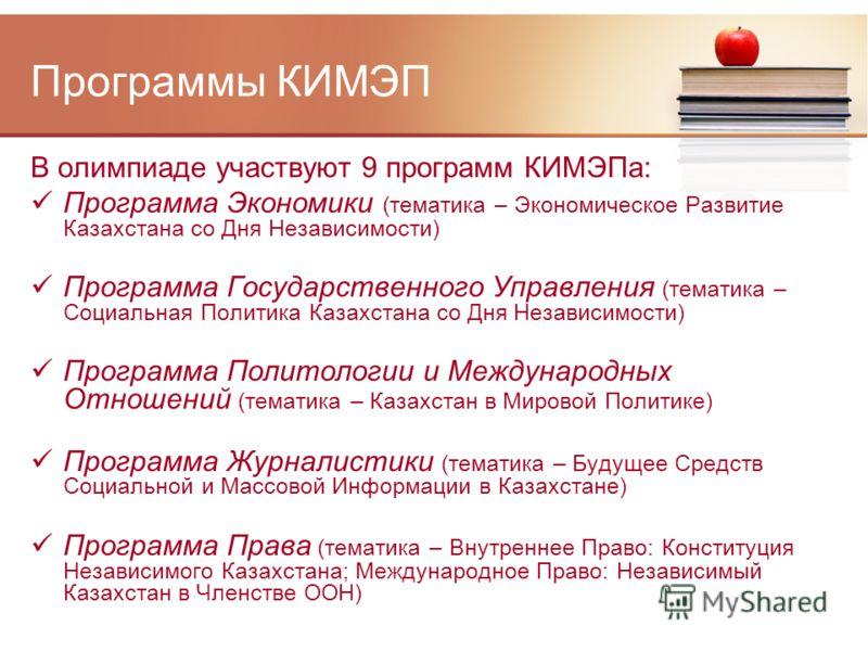 Программы КИМЭП В олимпиаде участвуют 9 программ КИМЭПа: Программа Экономики (тематика – Экономическое Развитие Казахстана со Дня Независимости) Программа Государственного Управления (тематика – Социальная Политика Казахстана со Дня Независимости) Пр