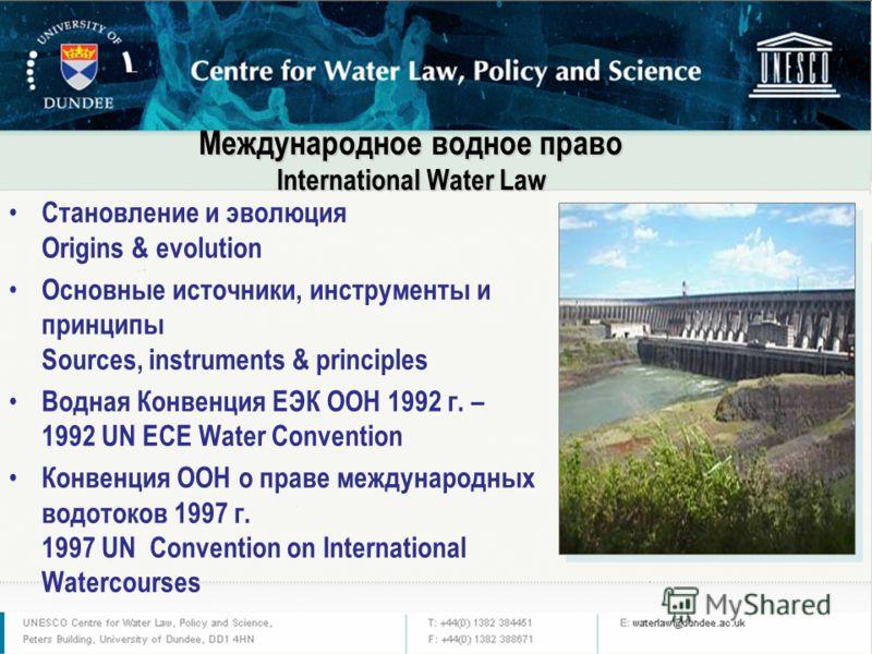 Международное водное право International Water Law Становление и эволюция Origins & evolution Основные источники, инструменты и принципы Sources, instruments & principles Водная Конвенция ЕЭК ООН 1992 г. – 1992 UN ECE Water Convention Конвенция ООН о