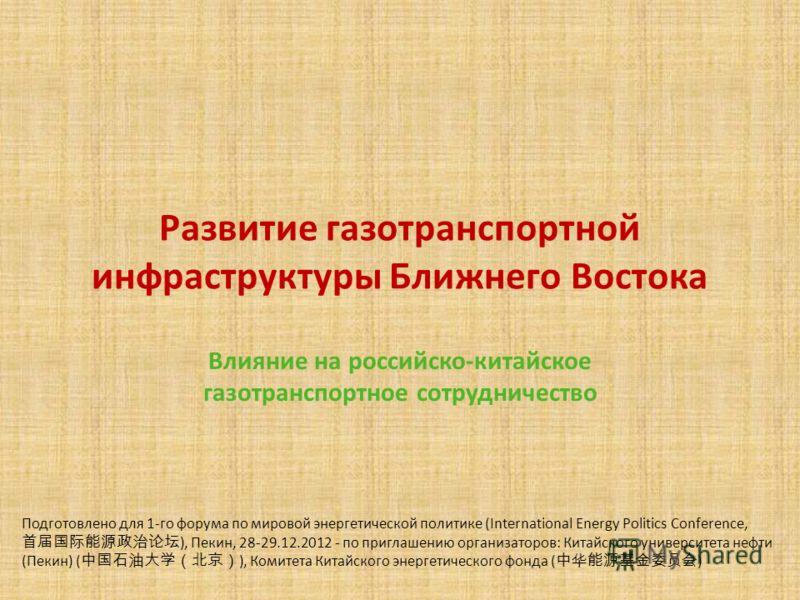 Развитие газотранспортной инфраструктуры Ближнего Востока Влияние на российско-китайское газотранспортное сотрудничество Подготовлено для 1-го форума по мировой энергетической политике (International Energy Politics Conference, ), Пекин, 28-29.12.201