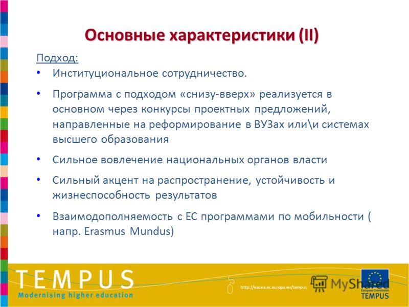 Основные характеристики (II) Подход: Институциональное сотрудничество. Программа с подходом «снизу-вверх» реализуется в основном через конкурсы проектных предложений, направленные на реформирование в ВУЗах или\и системах высшего образования Сильное в