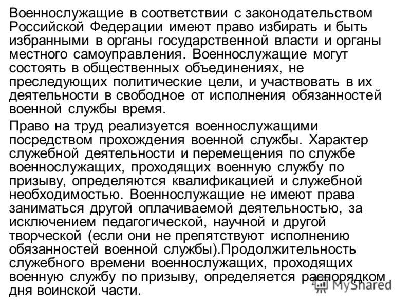 Военнослужащие в соответствии с законодательством Российской Федерации имеют право избирать и быть избранными в органы государственной власти и органы местного самоуправления. Военнослужащие могут состоять в общественных объединениях, не преследующих