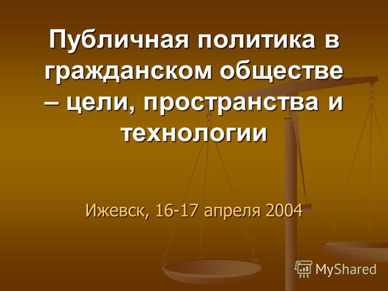 Публичная политика в гражданском обществе – цели, пространства и технологии Ижевск, 16-17 апреля 2004