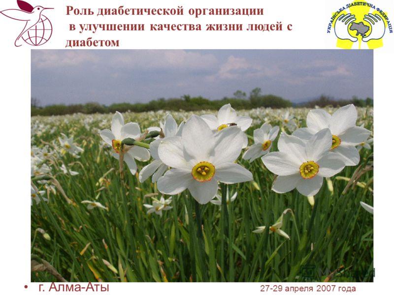 г. Алма-Аты 27-29 апреля 2007 года Роль диабетической организации в улучшении качества жизни людей с диабетом