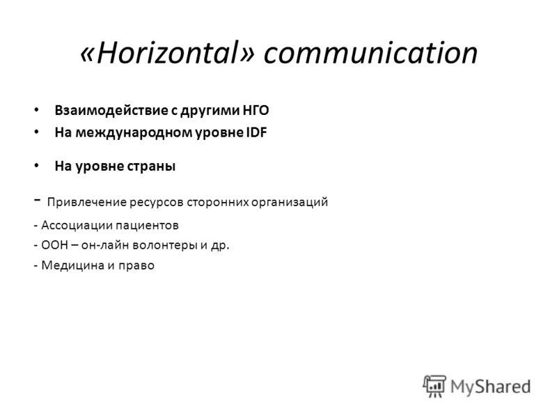 «Horizontal» communication Взаимодействие с другими НГО На международном уровне IDF На уровне страны - Привлечение ресурсов сторонних организаций - Ассоциации пациентов - ООН – он-лайн волонтеры и др. - Медицина и право