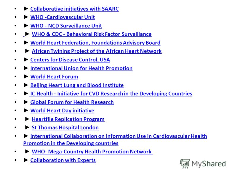 Collaborative initiatives with SAARC WHO -Cardiovascular Unit WHO - NCD Surveillance Unit WHO & CDC - Behavioral Risk Factor Surveillance WHO & CDC - Behavioral Risk Factor Surveillance World Heart Federation, Foundations Advisory Board African Twini