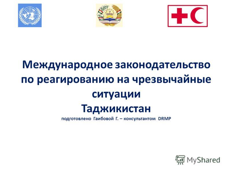 Международное законодательство по реагированию на чрезвычайные ситуации Таджикистан подготовлено Гаибовой Г. – консультантом DRMP