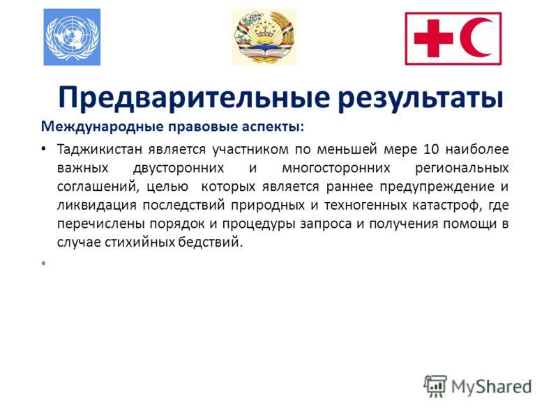 Предварительные результаты Международные правовые аспекты : Таджикистан является участником по меньшей мере 10 наиболее важных двусторонних и многосторонних региональных соглашений, целью которых является раннее предупреждение и ликвидация последстви