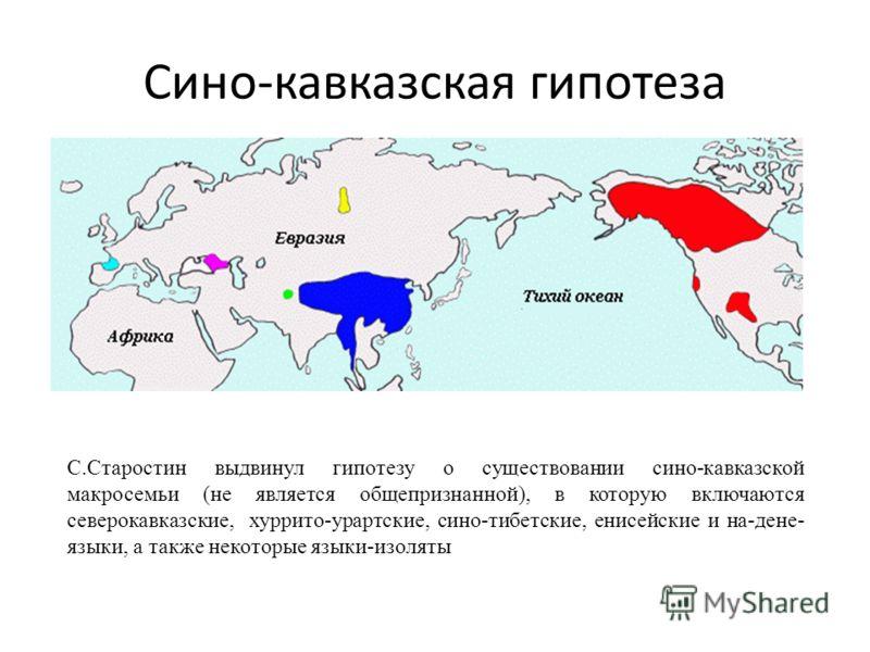 Сино-кавказская гипотеза С.Старостин выдвинул гипотезу о существовании сино-кавказской макросемьи (не является общепризнанной), в которую включаются северокавказские, хуррито-урартские, сино-тибетские, енисейские и на-дене- языки, а также некоторые я