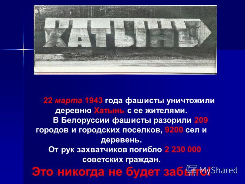 22 марта 1943 года фашисты уничтожили деревню Хатынь с ее жителями. В Белоруссии фашисты разорили 209 городов и городских поселков, 9200 сел и деревень. От рук захватчиков погибло 2 230 000 советских граждан. Это никогда не будет забыто!