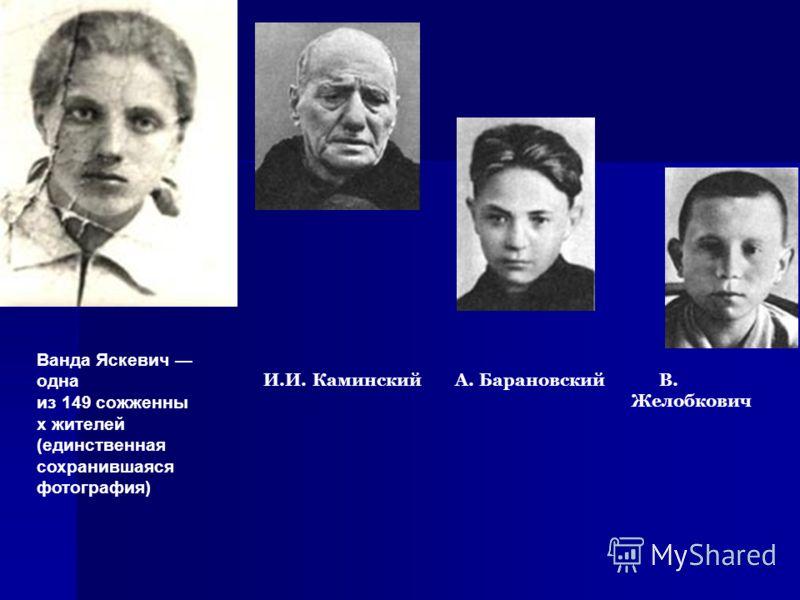 Ванда Яскевич одна из 149 сожженны х жителей (единственная сохранившаяся фотография) И.И. Каминский А. Барановский В. Желобкович