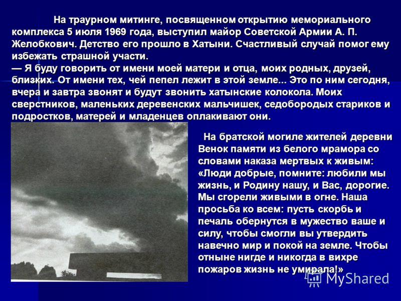 На траурном митинге, посвященном открытию мемориального комплекса 5 июля 1969 года, выступил майор Советской Армии А. П. Желобкович. Детство его прошло в Хатыни. Счастливый случай помог ему избежать страшной участи. На траурном митинге, посвященном о