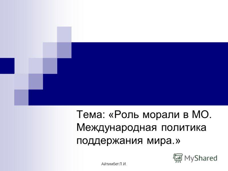Тема: «Роль морали в МО. Международная политика поддержания мира.» Айтимбет Л.И.