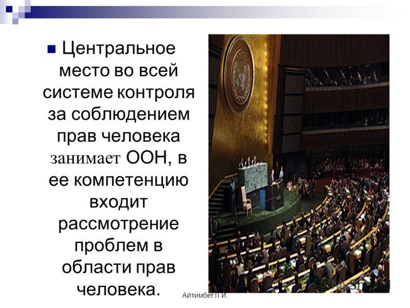 Центральное место во всей системе контроля за соблюдением прав человека занимает ООН, в ее компетенцию входит рассмотрение проблем в области прав человека. Айтимбет Л.И.