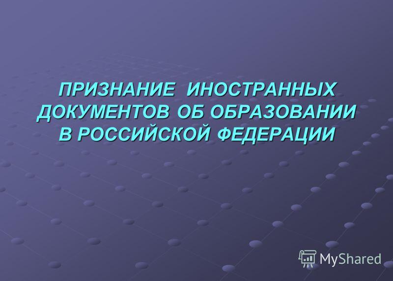 ПРИЗНАНИЕ ИНОСТРАННЫХ ДОКУМЕНТОВ ОБ ОБРАЗОВАНИИ В РОССИЙСКОЙ ФЕДЕРАЦИИ