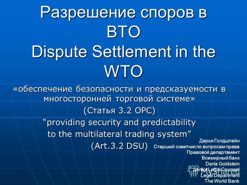 Разрешение споров в ВТО Dispute Settlement in the WTO «обеспечение безопасности и предсказуемости в многосторонней торговой системе» (Статья 3.2 ОРС) providing security and predictability to the multilateral trading system (Art.3.2 DSU) Дарья Голдшта