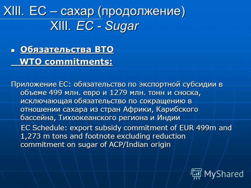 XIII. ЕС – сахар (продолжение) XIII. EC - Sugar Обязательства ВТО Обязательства ВТО WTO commitments: WTO commitments: Приложение ЕС: обязательство по экспортной субсидии в объеме 499 млн. евро и 1279 млн. тонн и сноска, исключающая обязательство по с