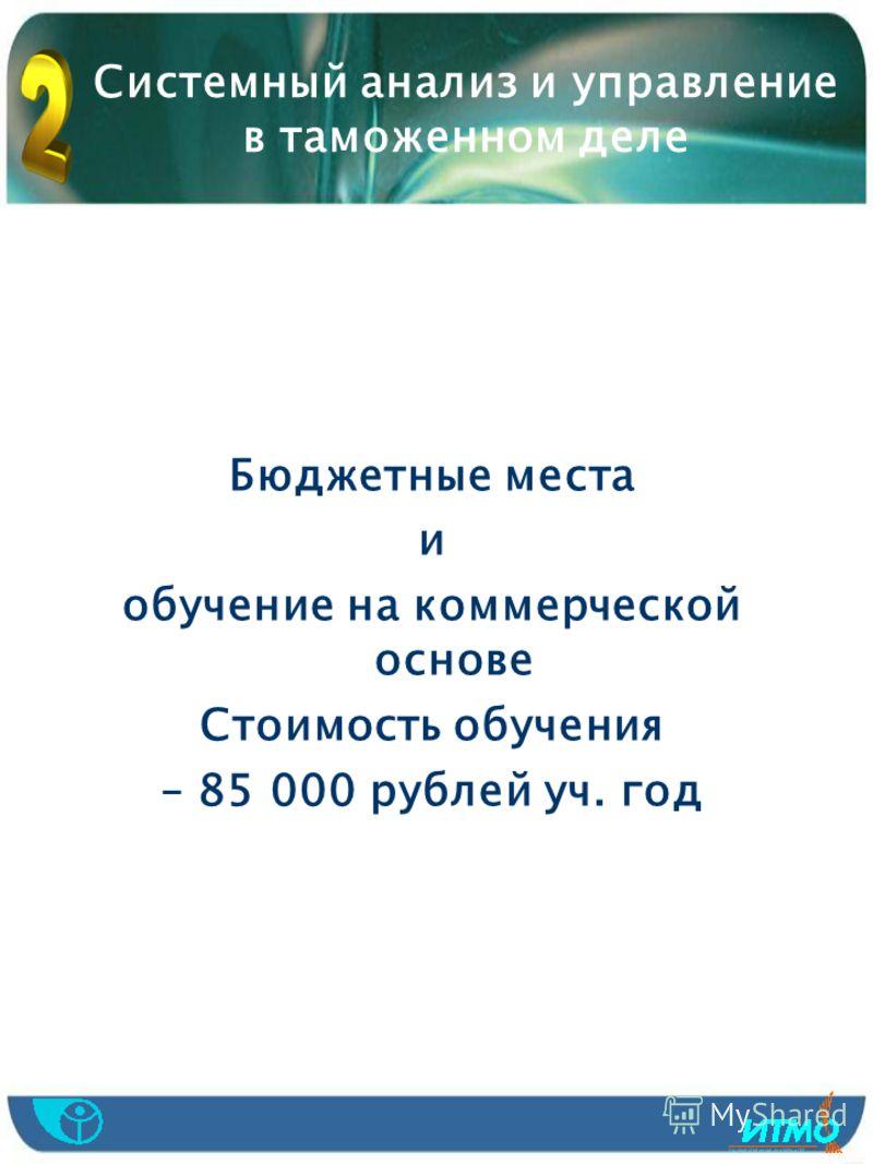 Системный анализ и управление в таможенном деле Бюджетные места и обучение на коммерческой основе Стоимость обучения – 85 000 рублей уч. год