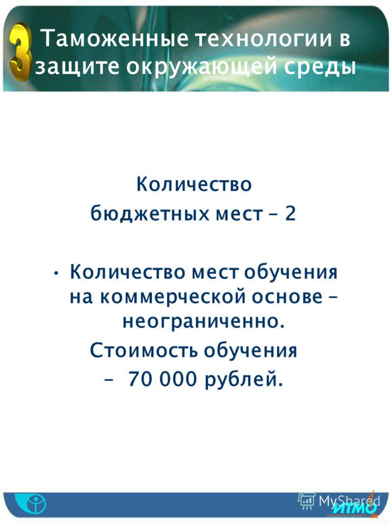 Таможенные технологии в защите окружающей среды Количество бюджетных мест – 2 Количество мест обучения на коммерческой основе – неограниченно. Стоимость обучения – 70 000 рублей.
